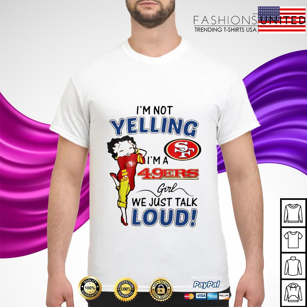 I'm not yelling I'm a 49Ers girl we just talk loud shirt