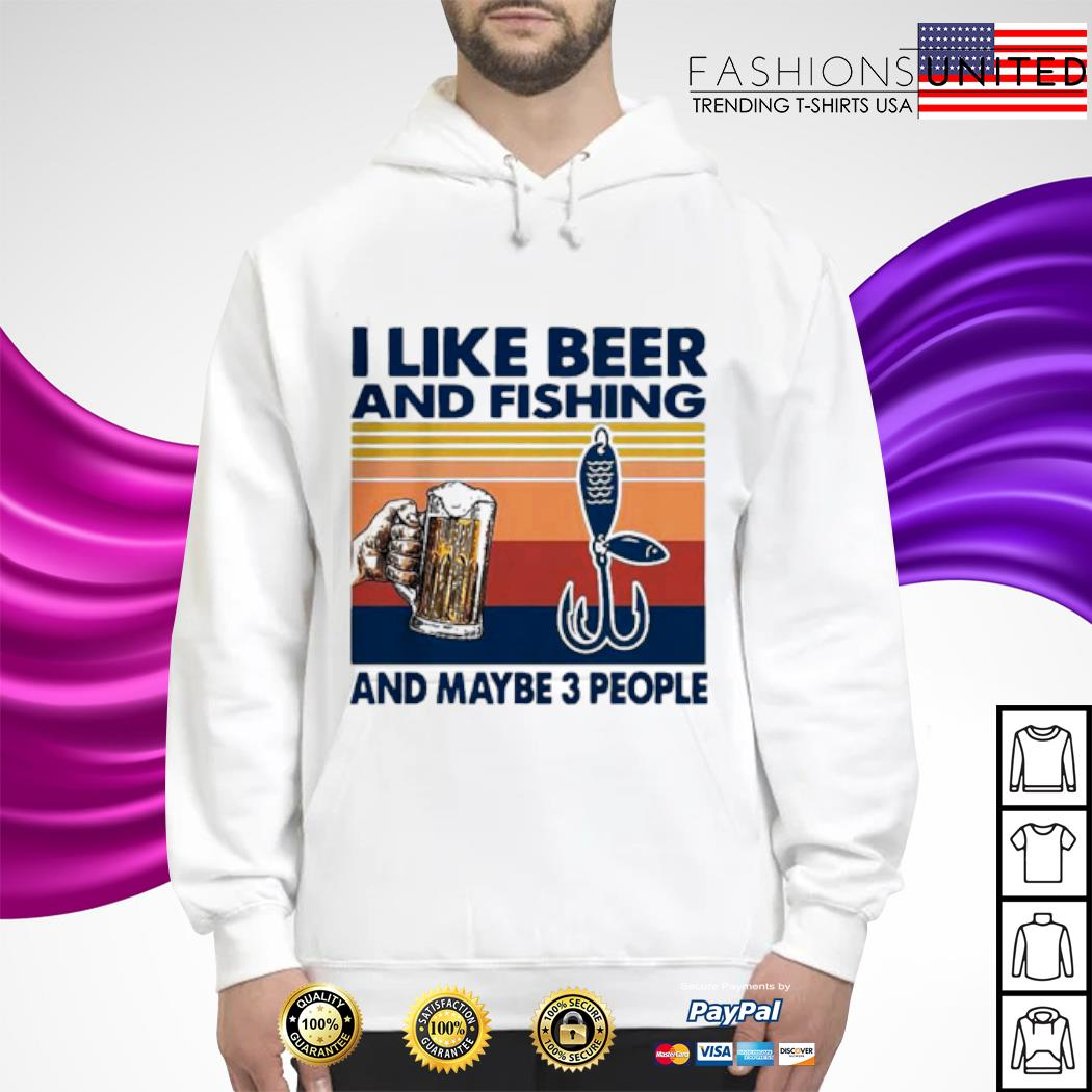 I like Beer and Fishing And maybe 3 People Vintage Shirt hoodie