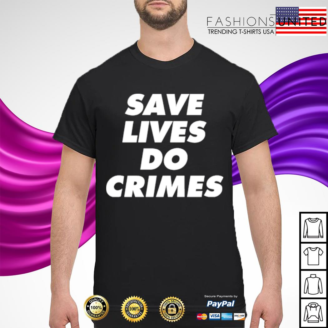 Save lives do crimes shirt