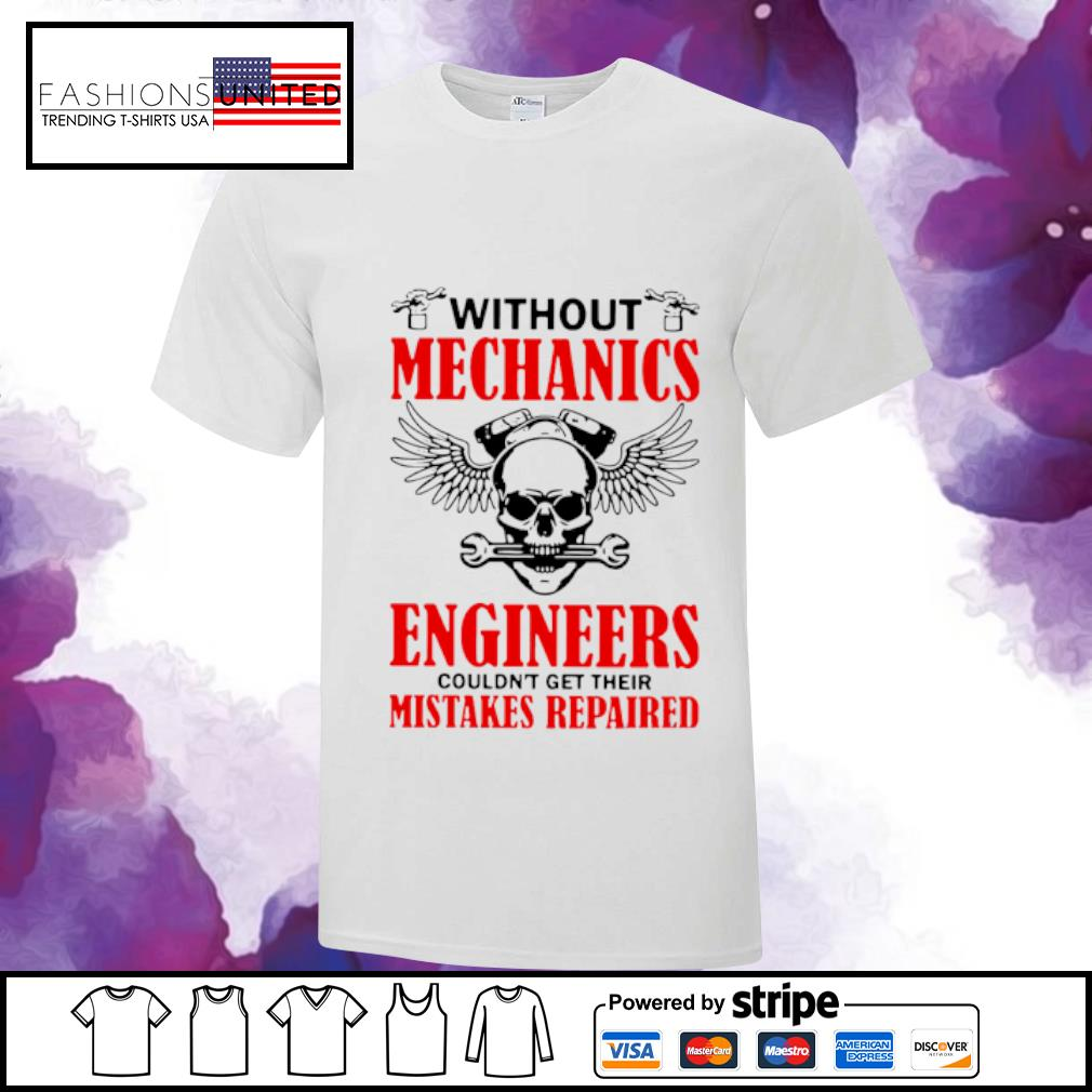 Without Mechanics Engineers Couldn't Get Their Mistakes Repaired Shirt